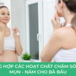 Tổng hợp các hoạt chất chăm sóc da MỤN - Nám cho bà Bầu